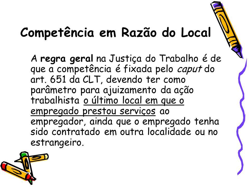 Competência em Razão do Local A regra geral na Justiça do Trabalho é de que a competência é fixada pelo caput do art. 651 da CLT, devendo ter como par