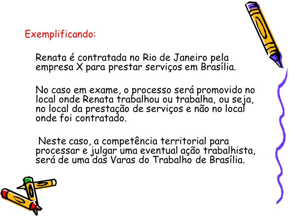 Exemplificando: Renata é contratada no Rio de Janeiro pela empresa X para prestar serviços em Brasília. No caso em exame, o processo será promovido no