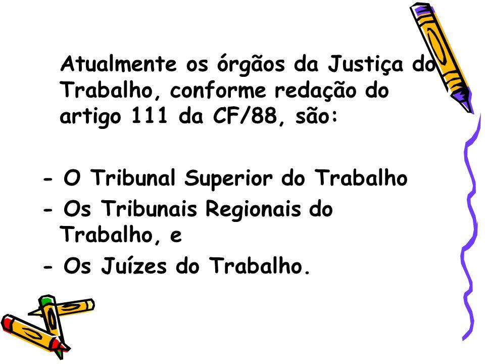 Atualmente os órgãos da Justiça do Trabalho, conforme redação do artigo 111 da CF/88, são: - O Tribunal Superior do Trabalho - Os Tribunais Regionais