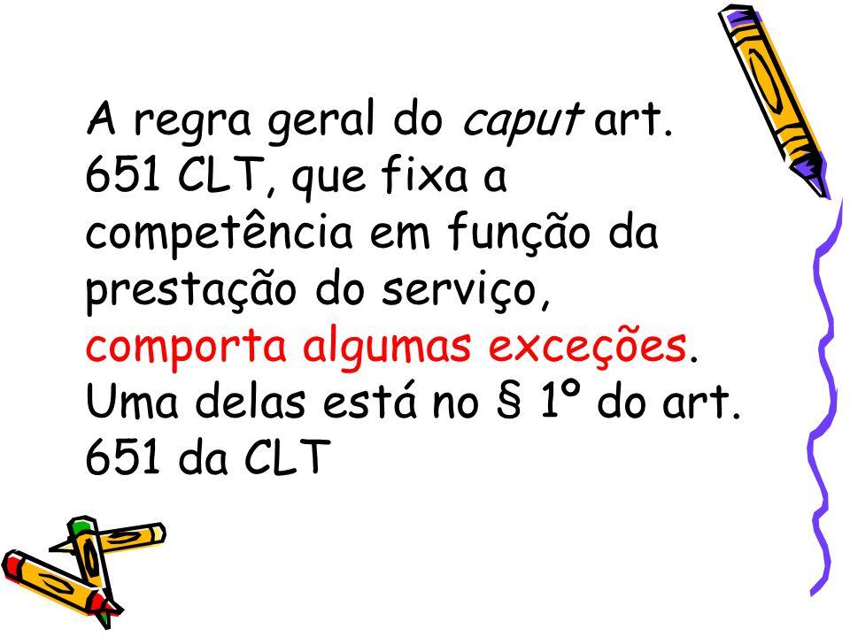 A regra geral do caput art. 651 CLT, que fixa a competência em função da prestação do serviço, comporta algumas exceções. Uma delas está no § 1º do ar