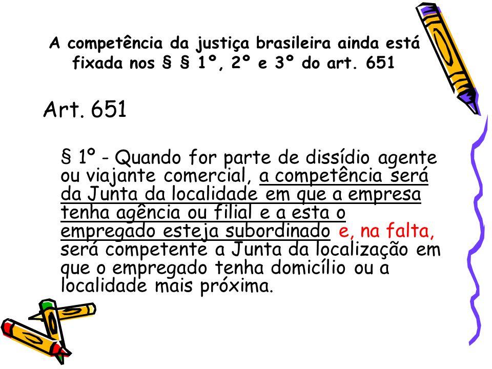 A competência da justiça brasileira ainda está fixada nos § § 1º, 2º e 3º do art. 651 Art. 651 § 1º - Quando for parte de dissídio agente ou viajante