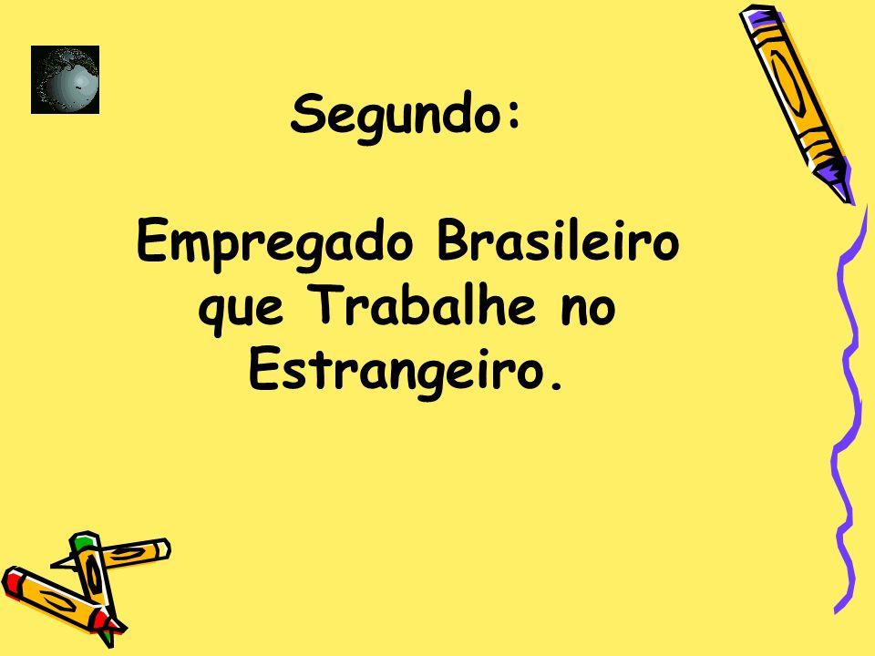 Segundo: Empregado Brasileiro que Trabalhe no Estrangeiro.