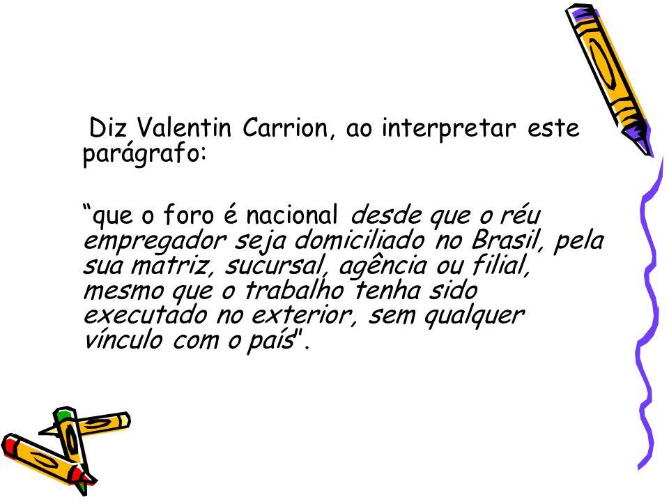 Diz Valentin Carrion, ao interpretar este parágrafo: que o foro é nacional desde que o réu empregador seja domiciliado no Brasil, pela sua matriz, suc