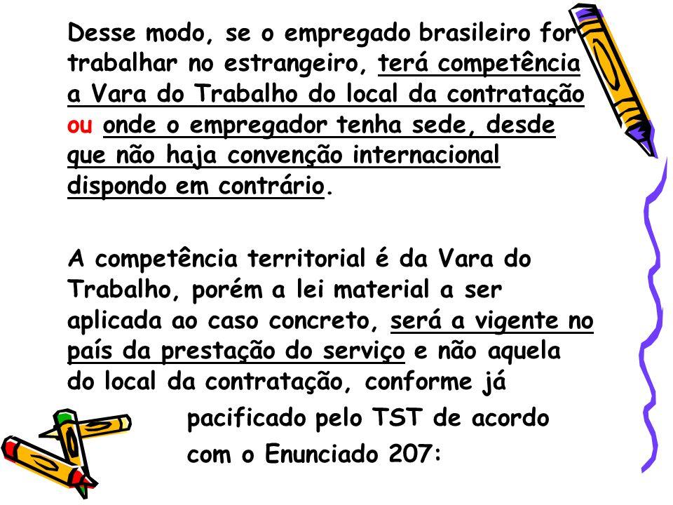 Desse modo, se o empregado brasileiro for trabalhar no estrangeiro, terá competência a Vara do Trabalho do local da contratação ou onde o empregador t