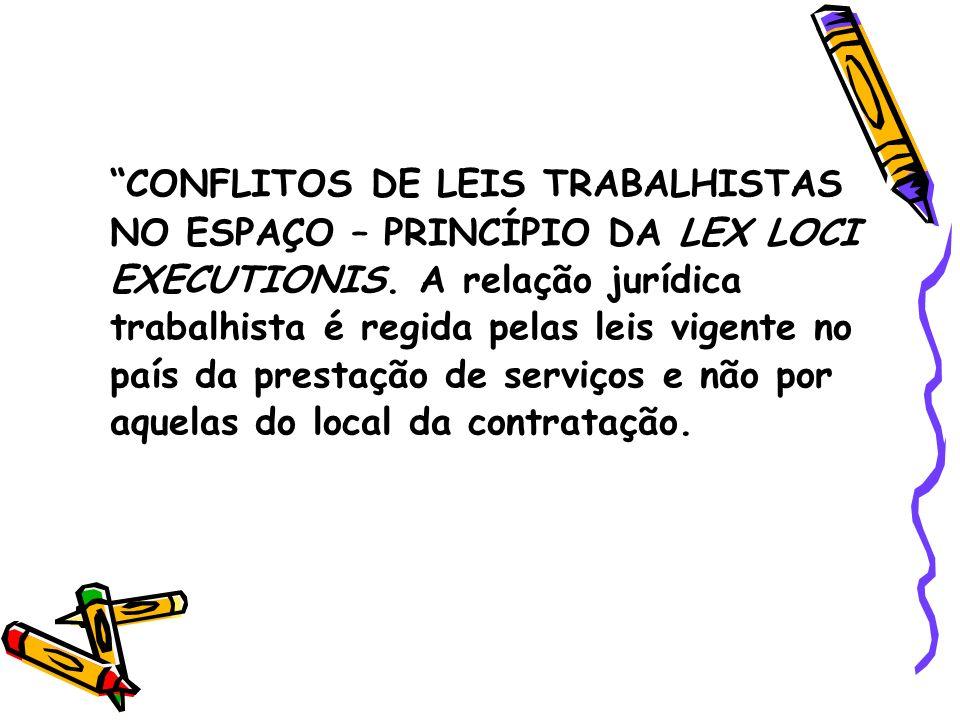 CONFLITOS DE LEIS TRABALHISTAS NO ESPAÇO – PRINCÍPIO DA LEX LOCI EXECUTIONIS. A relação jurídica trabalhista é regida pelas leis vigente no país da pr