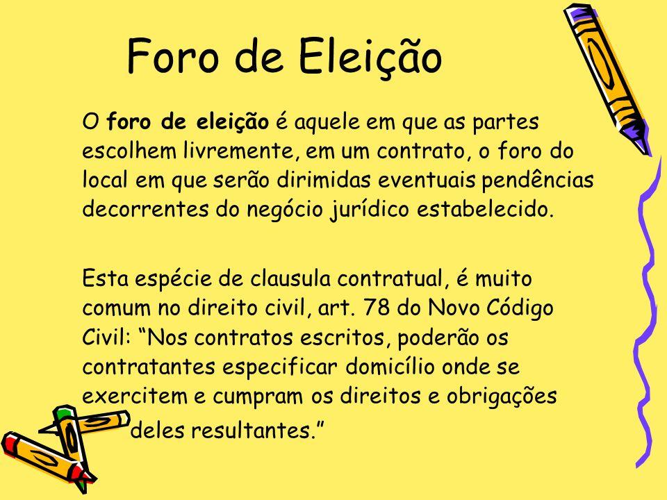 Foro de Eleição O foro de eleição é aquele em que as partes escolhem livremente, em um contrato, o foro do local em que serão dirimidas eventuais pend