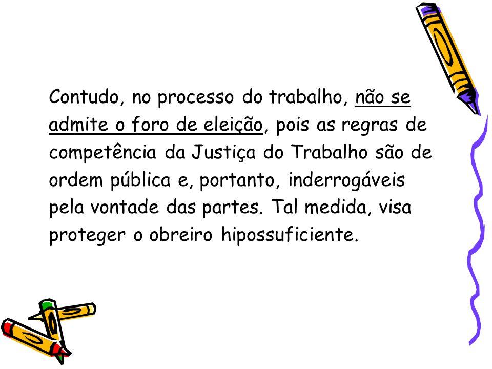 Contudo, no processo do trabalho, não se admite o foro de eleição, pois as regras de competência da Justiça do Trabalho são de ordem pública e, portan