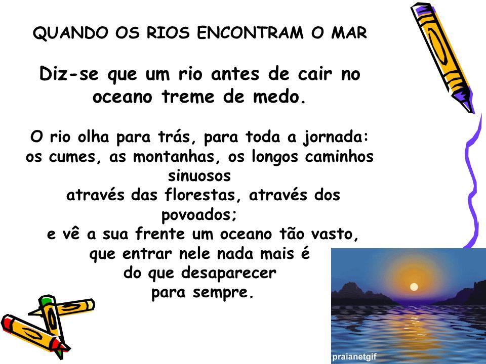 QUANDO OS RIOS ENCONTRAM O MAR Diz-se que um rio antes de cair no oceano treme de medo. O rio olha para trás, para toda a jornada: os cumes, as montan