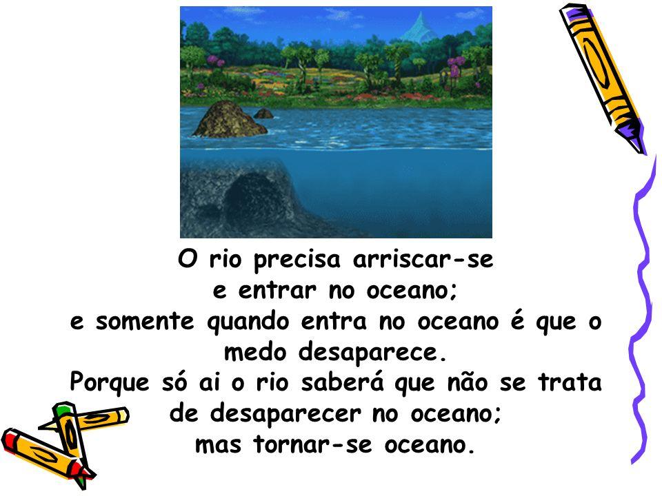 O rio precisa arriscar-se e entrar no oceano; e somente quando entra no oceano é que o medo desaparece. Porque só ai o rio saberá que não se trata de
