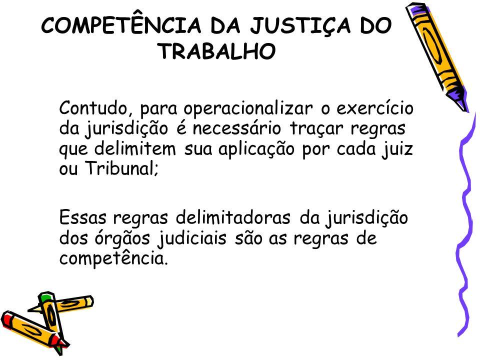 COMPETÊNCIA DA JUSTIÇA DO TRABALHO Contudo, para operacionalizar o exercício da jurisdição é necessário traçar regras que delimitem sua aplicação por