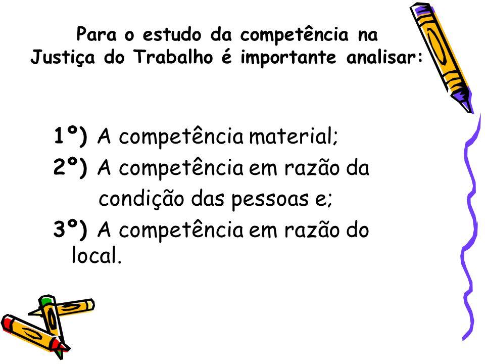 Para o estudo da competência na Justiça do Trabalho é importante analisar: 1º) A competência material; 2º) A competência em razão da condição das pess
