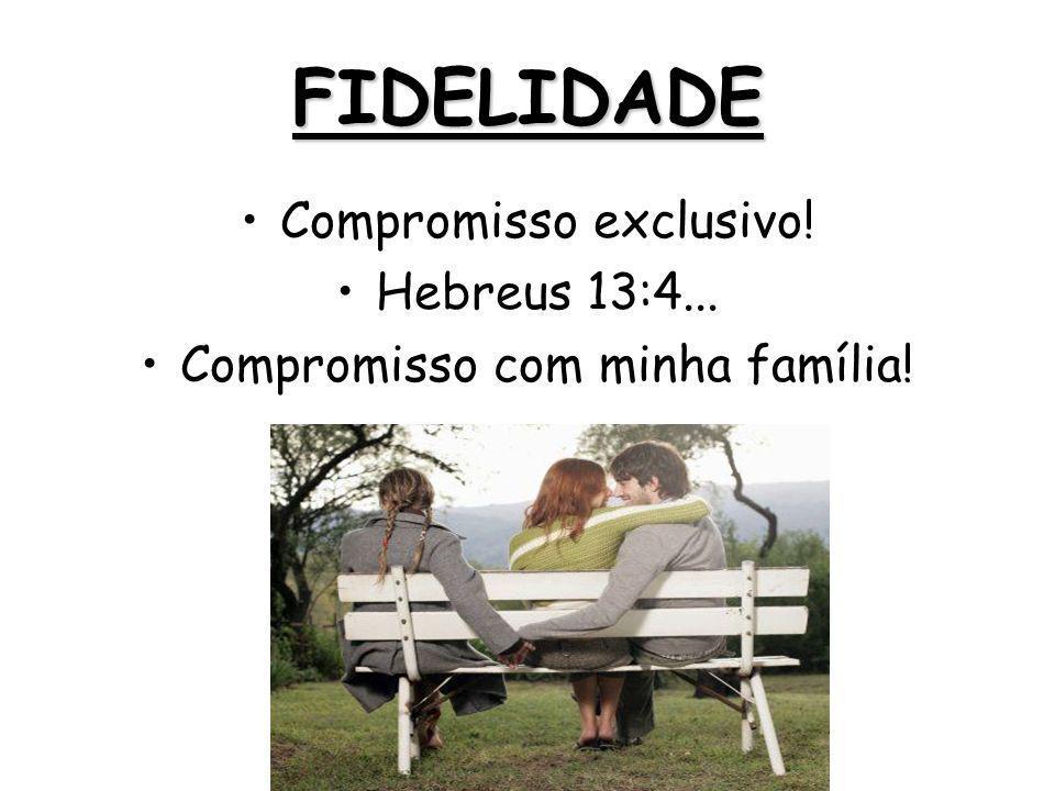 FIDELIDADE Compromisso exclusivo! Hebreus 13:4... Compromisso com minha família!