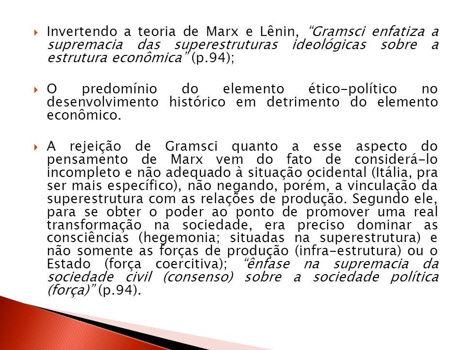 Invertendo a teoria de Marx e Lênin, Gramsci enfatiza a supremacia das superestruturas ideológicas sobre a estrutura econômica (p.94); O predomínio do