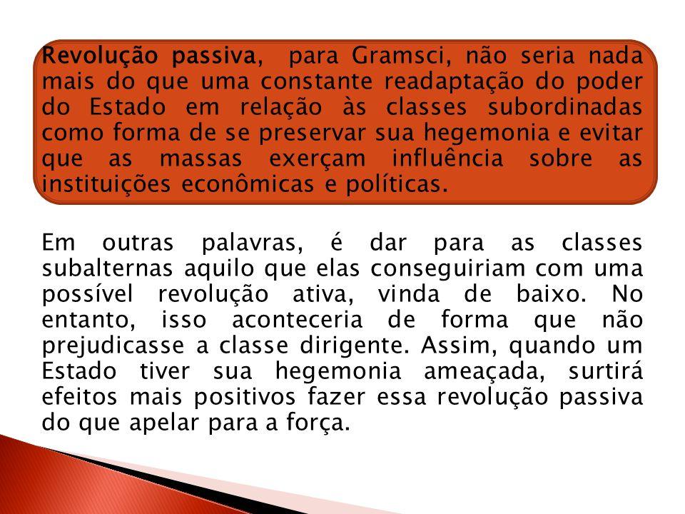 Revolução passiva, para Gramsci, não seria nada mais do que uma constante readaptação do poder do Estado em relação às classes subordinadas como forma
