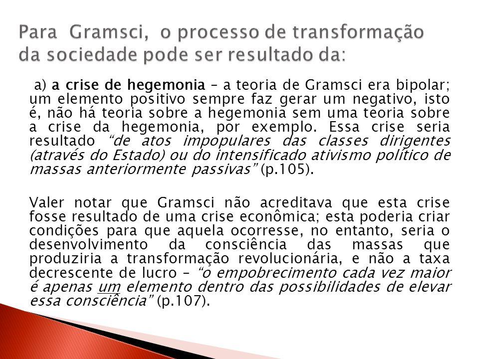 a) a crise de hegemonia – a teoria de Gramsci era bipolar; um elemento positivo sempre faz gerar um negativo, isto é, não há teoria sobre a hegemonia