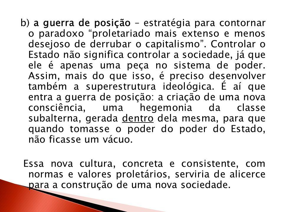 b) a guerra de posição – estratégia para contornar o paradoxo proletariado mais extenso e menos desejoso de derrubar o capitalismo. Controlar o Estado