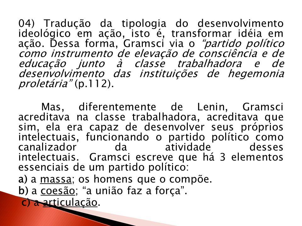04) Tradução da tipologia do desenvolvimento ideológico em ação, isto é, transformar idéia em ação. Dessa forma, Gramsci via o partido político como i