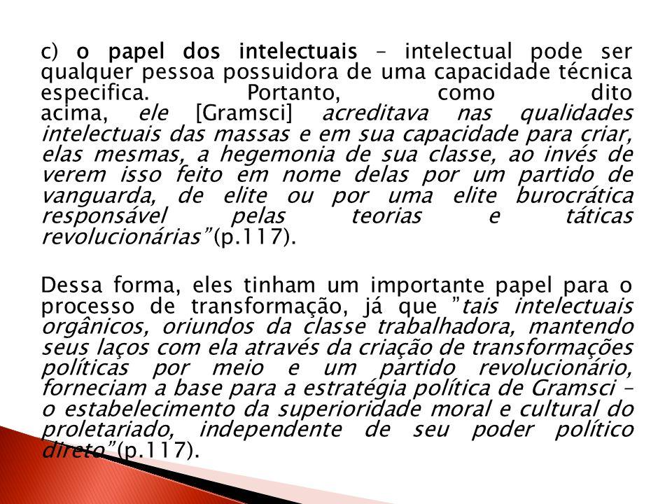 c) o papel dos intelectuais – intelectual pode ser qualquer pessoa possuidora de uma capacidade técnica especifica. Portanto, como dito acima, ele [Gr