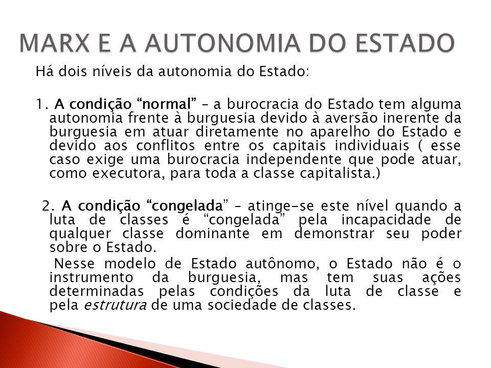 Há dois níveis da autonomia do Estado: 1. A condição normal – a burocracia do Estado tem alguma autonomia frente à burguesia devido à aversão inerente