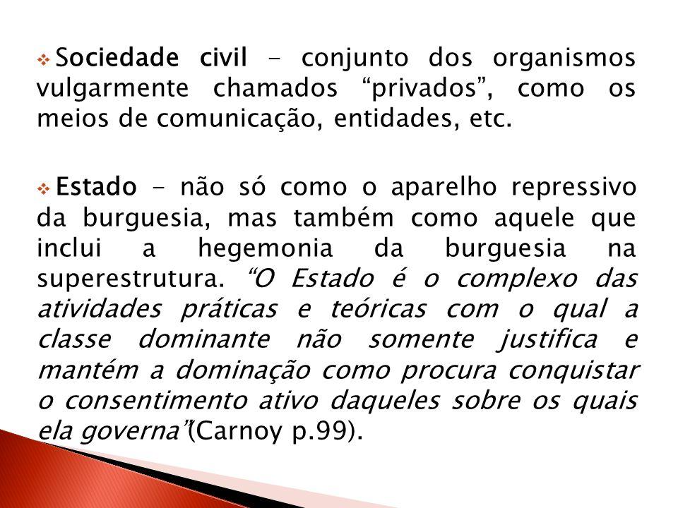 Sociedade civil - conjunto dos organismos vulgarmente chamados privados, como os meios de comunicação, entidades, etc. Estado - não só como o aparelho
