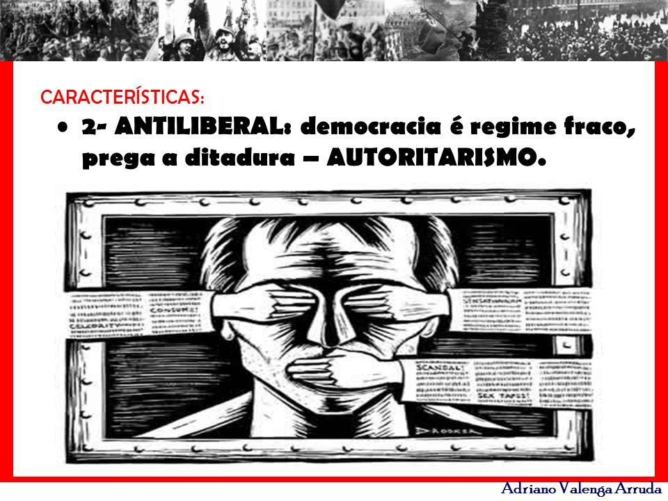 Adriano Valenga Arruda CARACTERÍSTICAS: 2- ANTILIBERAL: democracia é regime fraco, prega a ditadura – AUTORITARISMO.