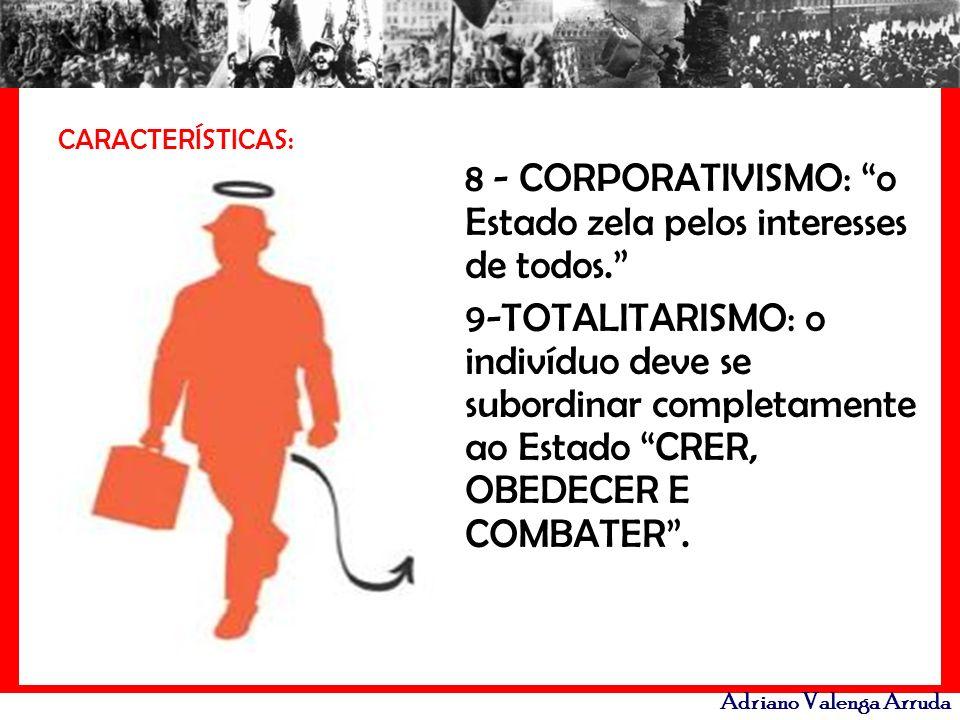 Adriano Valenga Arruda CARACTERÍSTICAS: 8 - CORPORATIVISMO: o Estado zela pelos interesses de todos. 9-TOTALITARISMO: o indivíduo deve se subordinar c