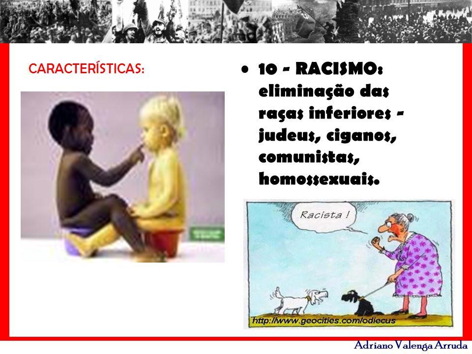Adriano Valenga Arruda CARACTERÍSTICAS: 10 - RACISMO: eliminação das raças inferiores - judeus, ciganos, comunistas, homossexuais.