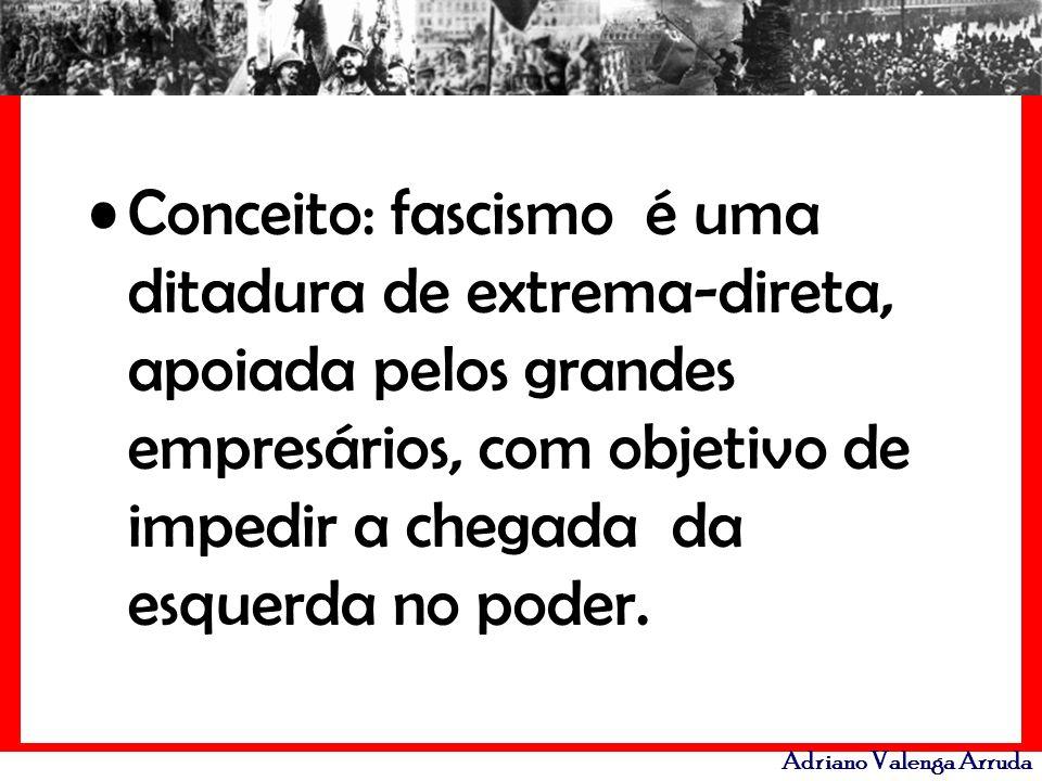 Adriano Valenga Arruda Conceito: fascismo é uma ditadura de extrema-direta, apoiada pelos grandes empresários, com objetivo de impedir a chegada da es