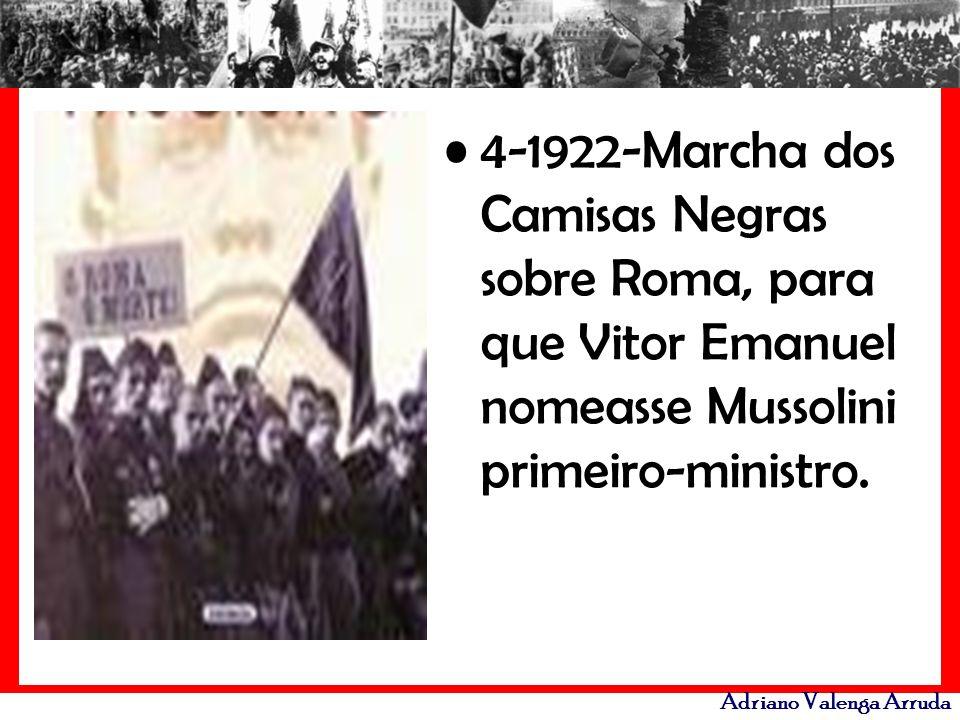Adriano Valenga Arruda 4-1922-Marcha dos Camisas Negras sobre Roma, para que Vitor Emanuel nomeasse Mussolini primeiro-ministro.