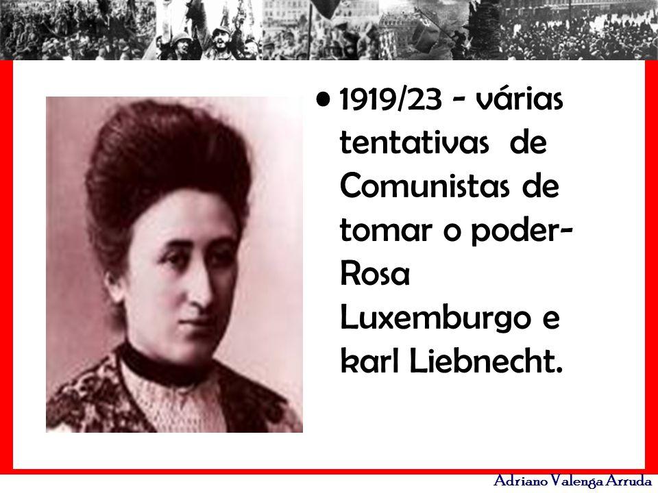 Adriano Valenga Arruda 1919/23 - várias tentativas de Comunistas de tomar o poder- Rosa Luxemburgo e karl Liebnecht.