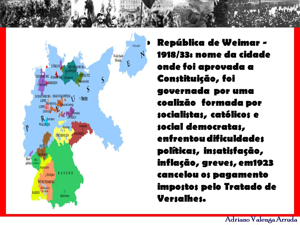 Adriano Valenga Arruda República de Weimar - 1918/33: nome da cidade onde foi aprovada a Constituição, foi governada por uma coalizão formada por soci