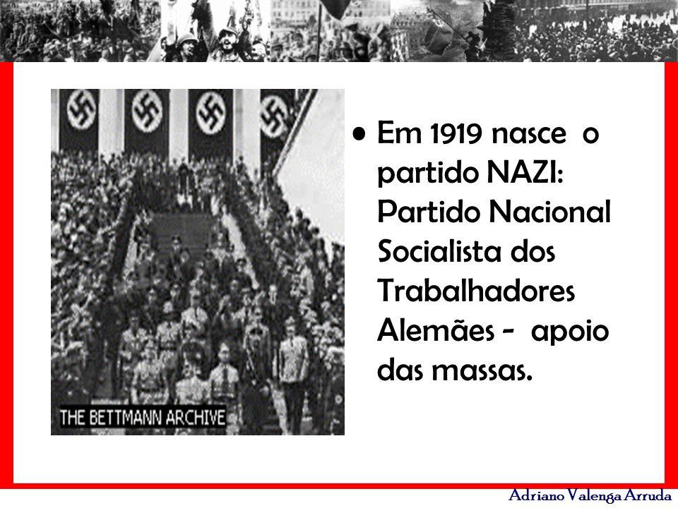 Adriano Valenga Arruda Em 1919 nasce o partido NAZI: Partido Nacional Socialista dos Trabalhadores Alemães - apoio das massas.