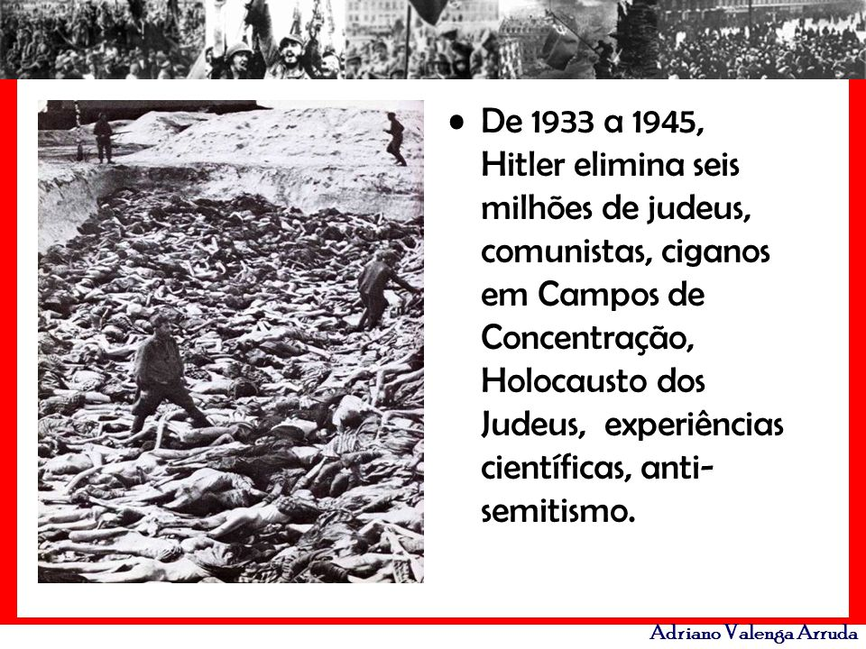 Adriano Valenga Arruda De 1933 a 1945, Hitler elimina seis milhões de judeus, comunistas, ciganos em Campos de Concentração, Holocausto dos Judeus, ex