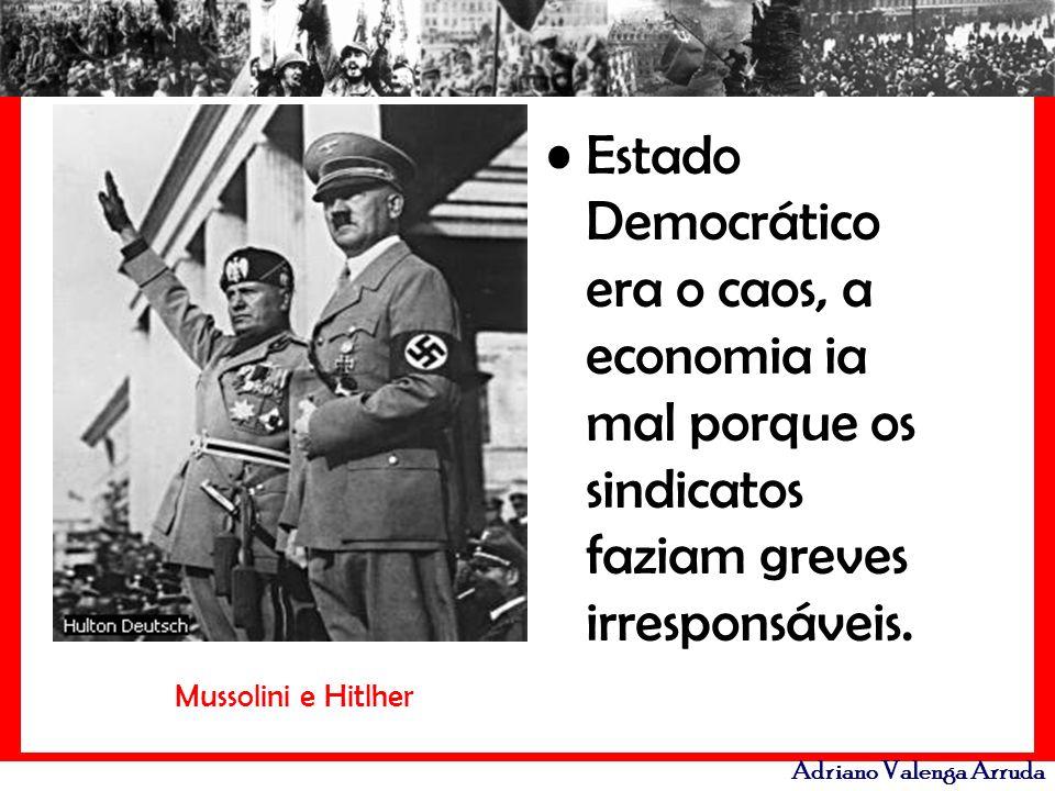 Adriano Valenga Arruda Estado Democrático era o caos, a economia ia mal porque os sindicatos faziam greves irresponsáveis. Mussolini e Hitlher