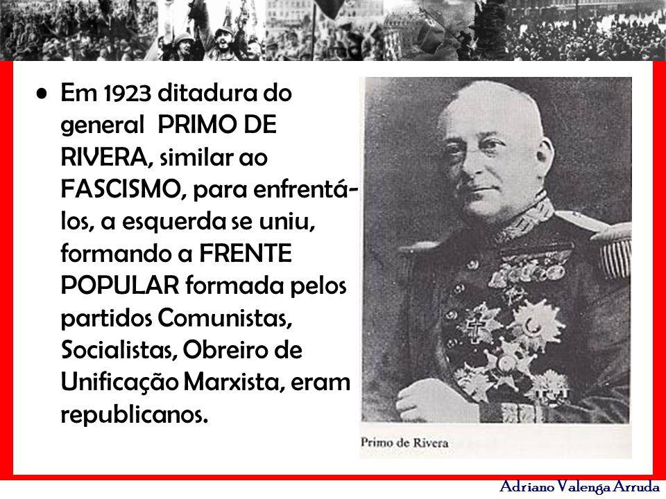 Adriano Valenga Arruda Em 1923 ditadura do general PRIMO DE RIVERA, similar ao FASCISMO, para enfrentá- los, a esquerda se uniu, formando a FRENTE POP