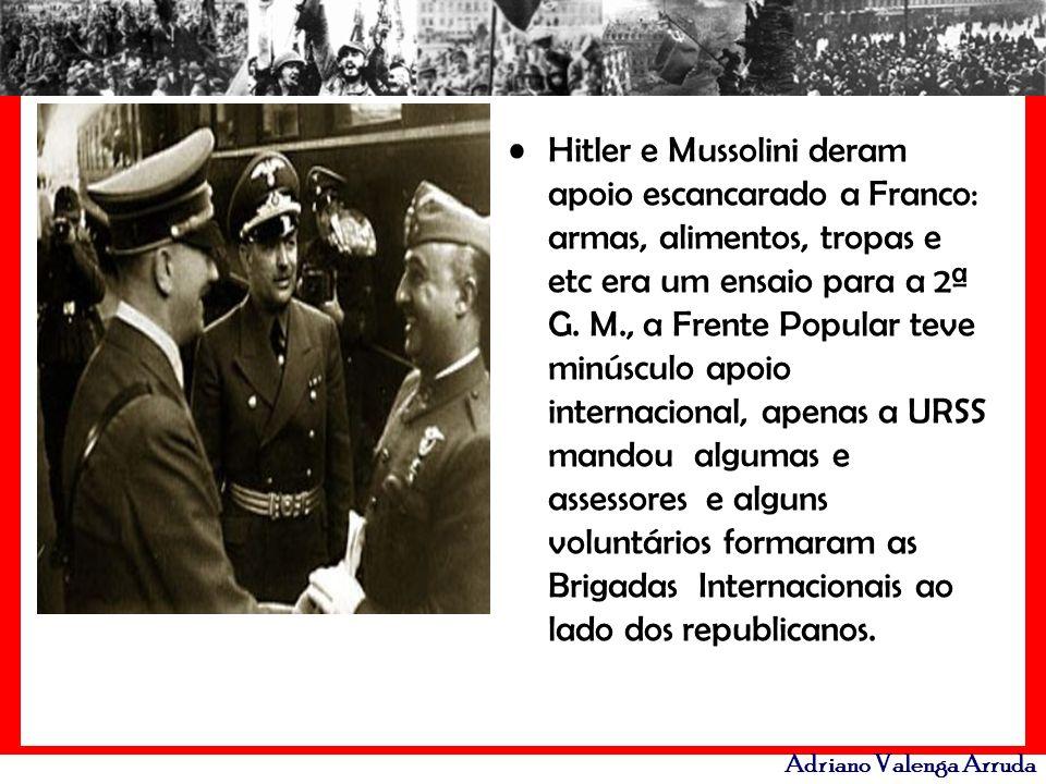 Adriano Valenga Arruda Hitler e Mussolini deram apoio escancarado a Franco: armas, alimentos, tropas e etc era um ensaio para a 2ª G. M., a Frente Pop
