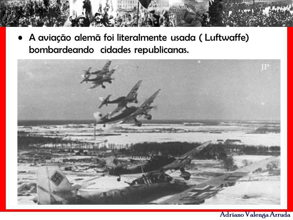 Adriano Valenga Arruda A aviação alemã foi literalmente usada ( Luftwaffe) bombardeando cidades republicanas.