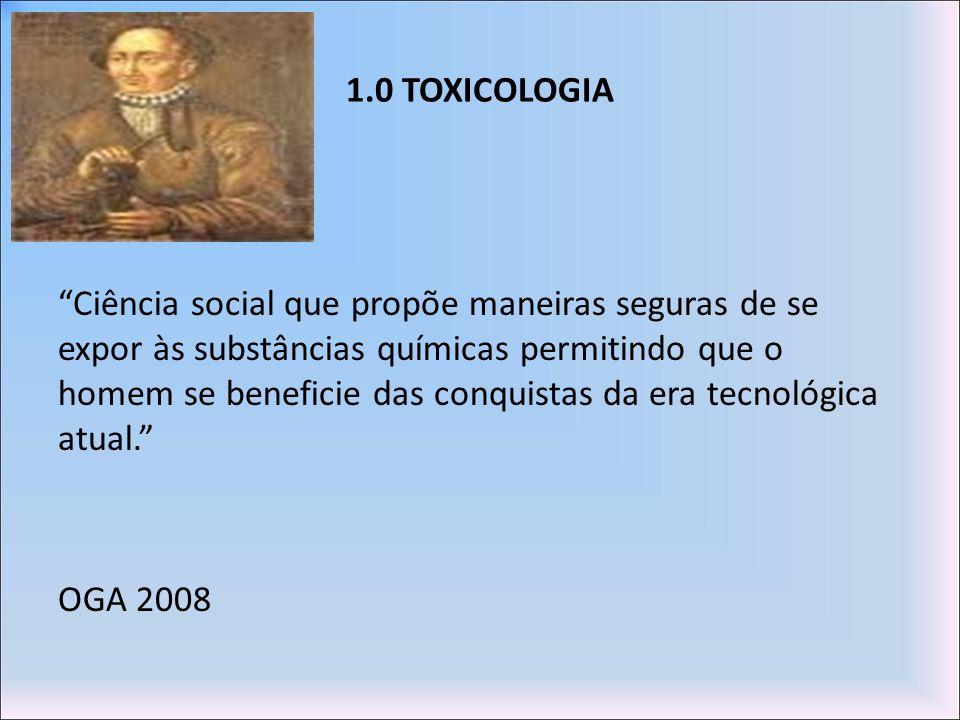 1.0 TOXICOLOGIA Ciência social que propõe maneiras seguras de se expor às substâncias químicas permitindo que o homem se beneficie das conquistas da e
