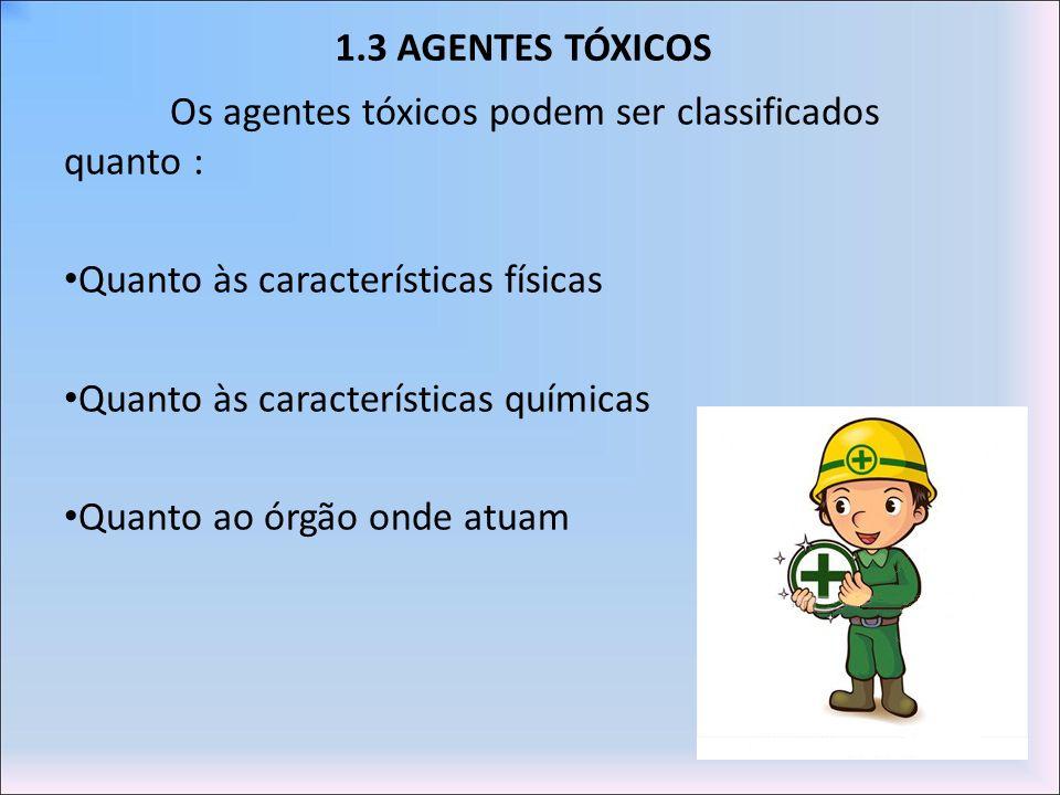 1.3 AGENTES TÓXICOS Os agentes tóxicos podem ser classificados quanto : Quanto às características físicas Quanto às características químicas Quanto ao