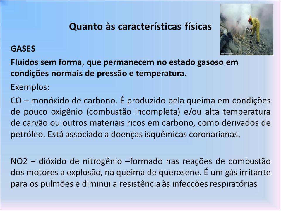 Quanto às características físicas GASES Fluidos sem forma, que permanecem no estado gasoso em condições normais de pressão e temperatura. Exemplos: CO