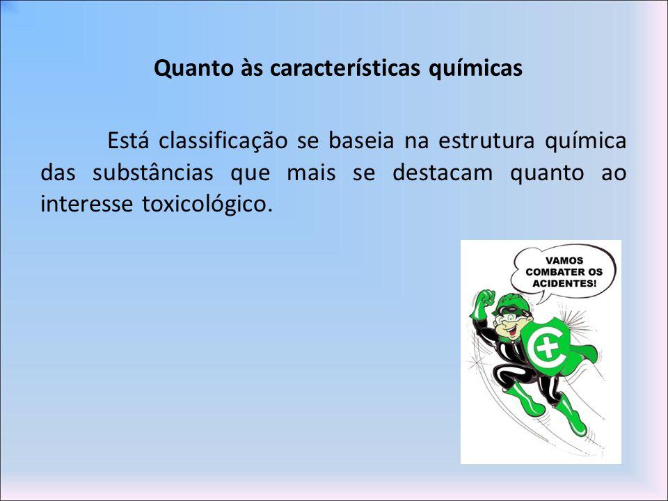 Quanto às características químicas Está classificação se baseia na estrutura química das substâncias que mais se destacam quanto ao interesse toxicoló