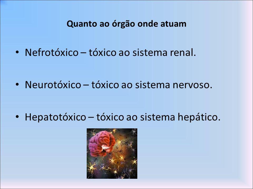 Quanto ao órgão onde atuam Nefrotóxico – tóxico ao sistema renal. Neurotóxico – tóxico ao sistema nervoso. Hepatotóxico – tóxico ao sistema hepático.