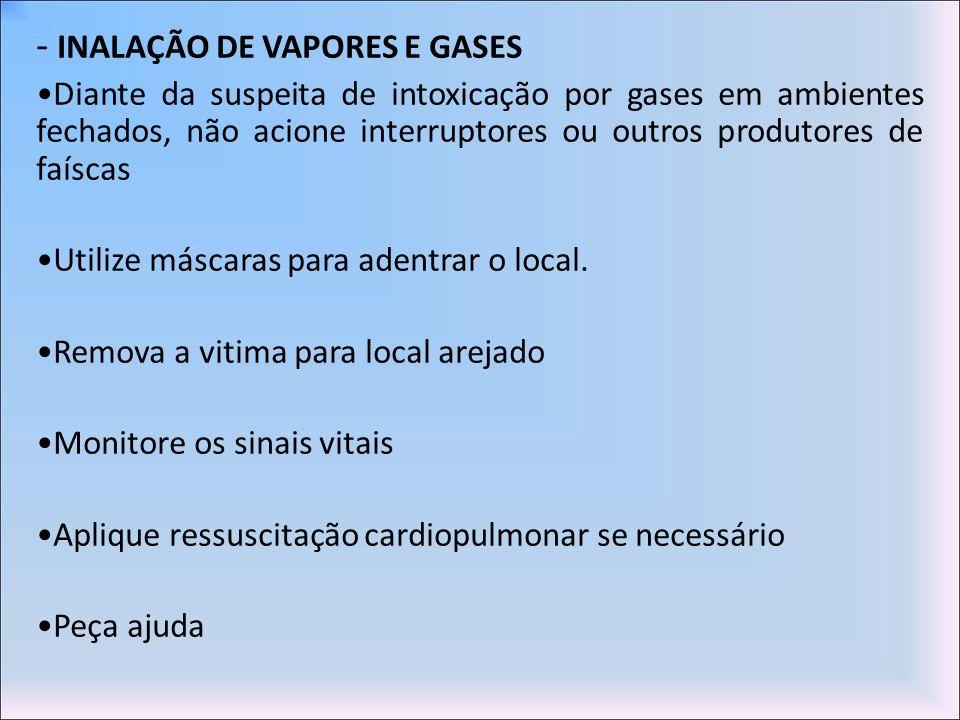- INALAÇÃO DE VAPORES E GASES Diante da suspeita de intoxicação por gases em ambientes fechados, não acione interruptores ou outros produtores de faís