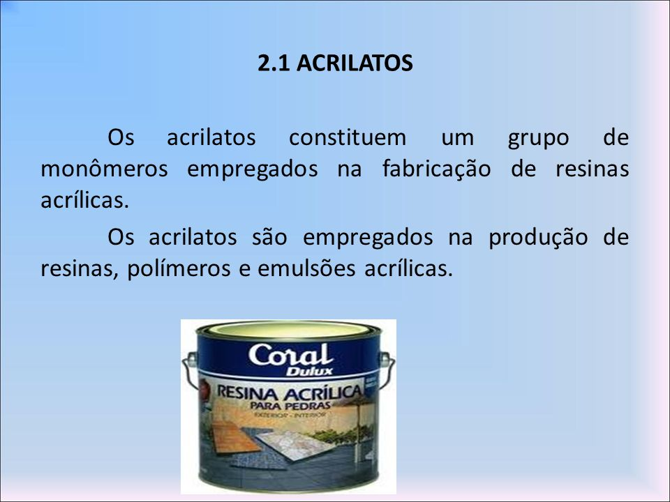 2.1 ACRILATOS Os acrilatos constituem um grupo de monômeros empregados na fabricação de resinas acrílicas. Os acrilatos são empregados na produção de