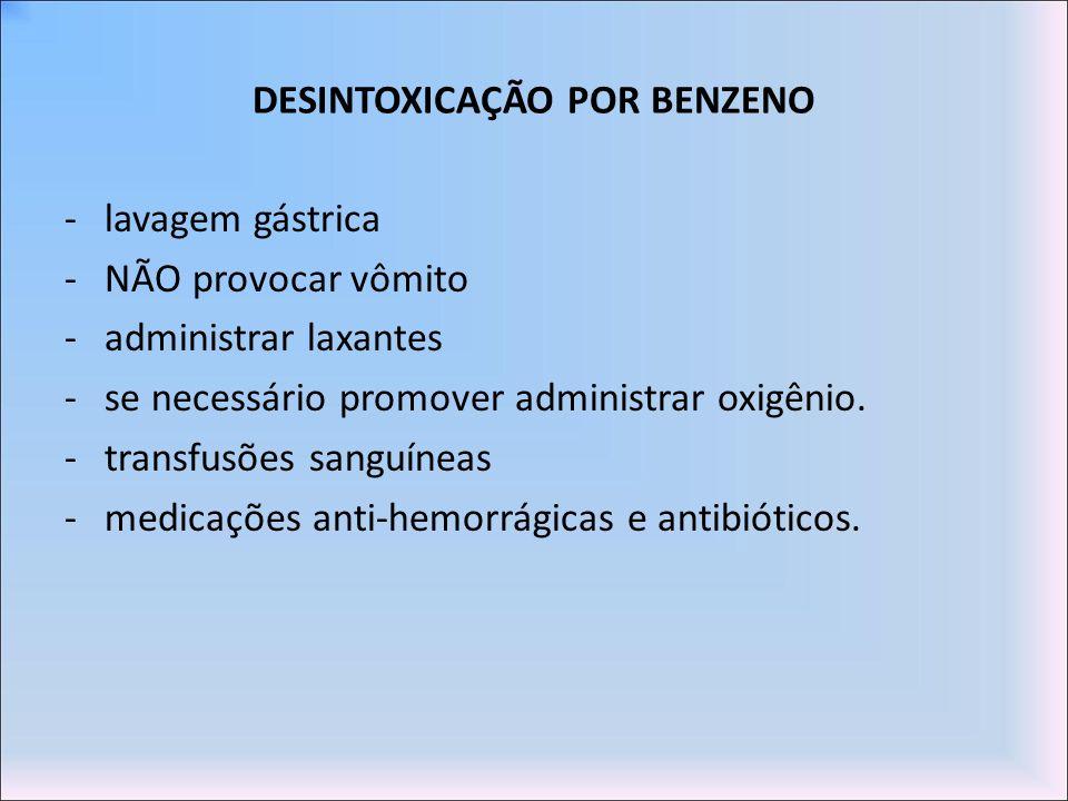 DESINTOXICAÇÃO POR BENZENO -lavagem gástrica -NÃO provocar vômito -administrar laxantes -se necessário promover administrar oxigênio. -transfusões san