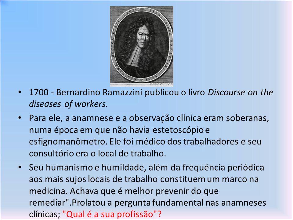 1700 - Bernardino Ramazzini publicou o livro Discourse on the diseases of workers. Para ele, a anamnese e a observação clínica eram soberanas, numa ép