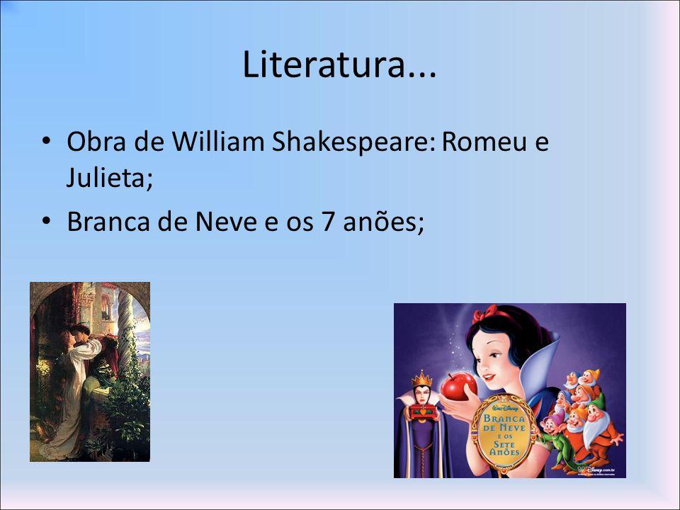 Literatura... Obra de William Shakespeare: Romeu e Julieta; Branca de Neve e os 7 anões;