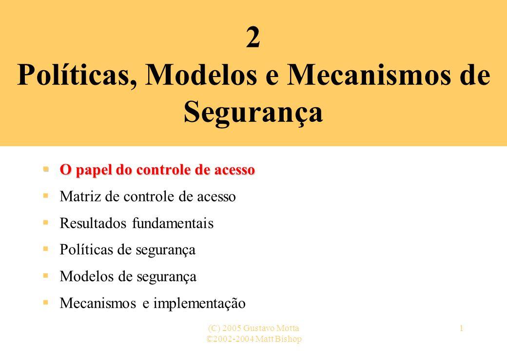 ©2002-2004 Matt Bishop (C) 2005 Gustavo Motta1 2 Políticas, Modelos e Mecanismos de Segurança O papel do controle de acesso O papel do controle de ace