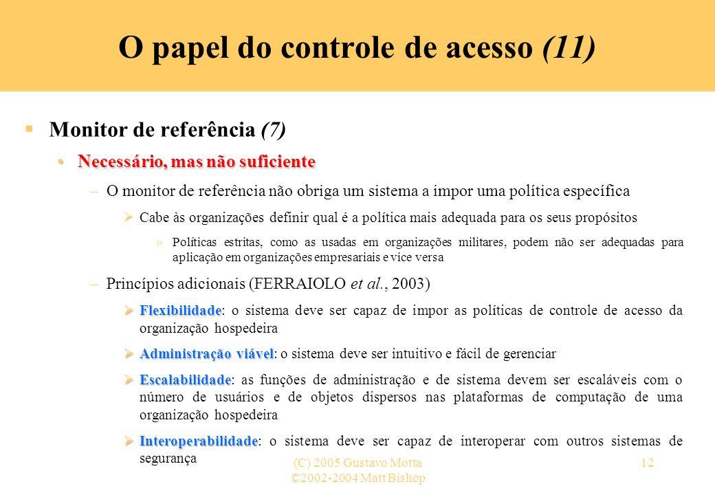 ©2002-2004 Matt Bishop (C) 2005 Gustavo Motta12 O papel do controle de acesso (11) Monitor de referência (7) Necessário, mas não suficienteNecessário,