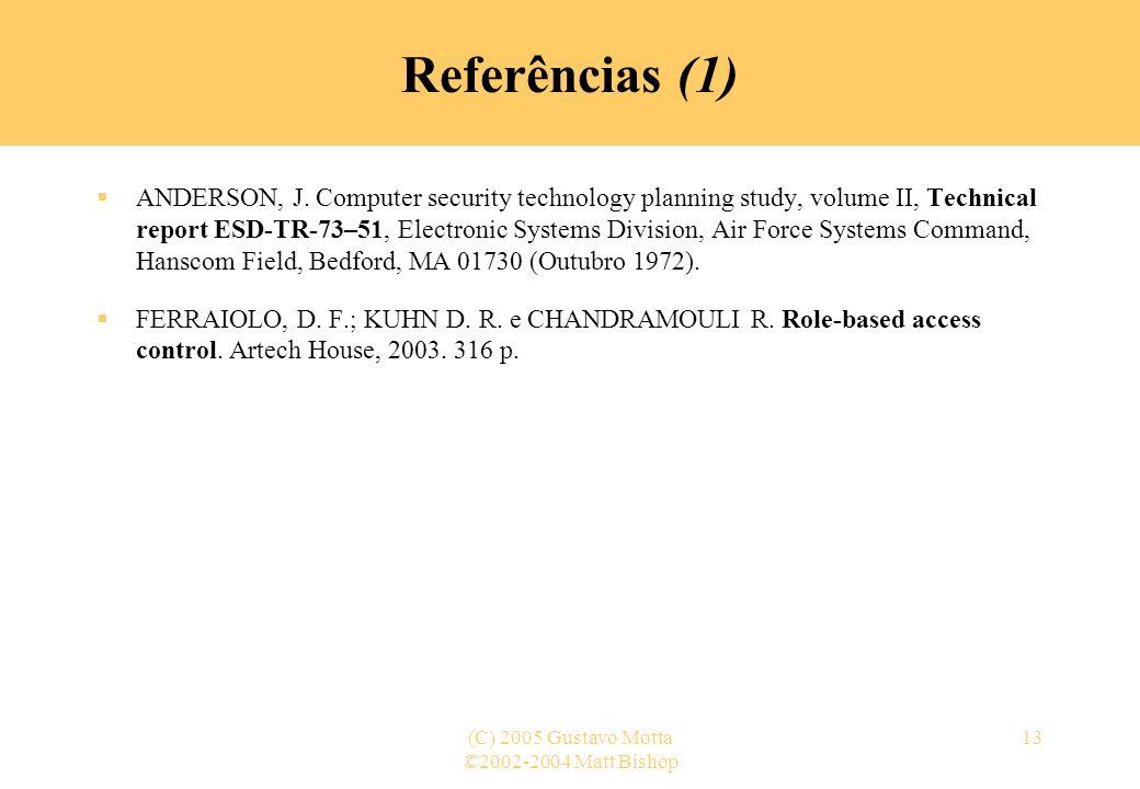 ©2002-2004 Matt Bishop (C) 2005 Gustavo Motta13 Referências (1) ANDERSON, J. Computer security technology planning study, volume II, Technical report